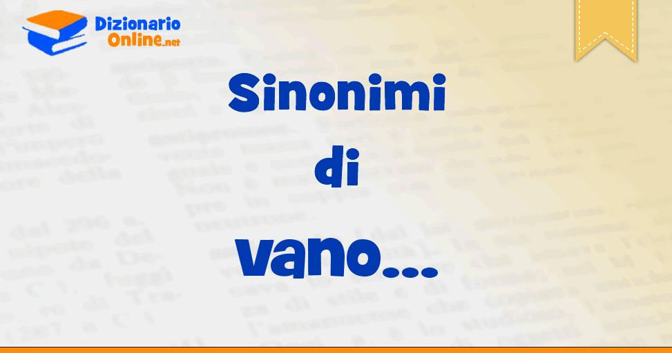 Sinonimi di vano - Contrari di vano | Dizionario Online